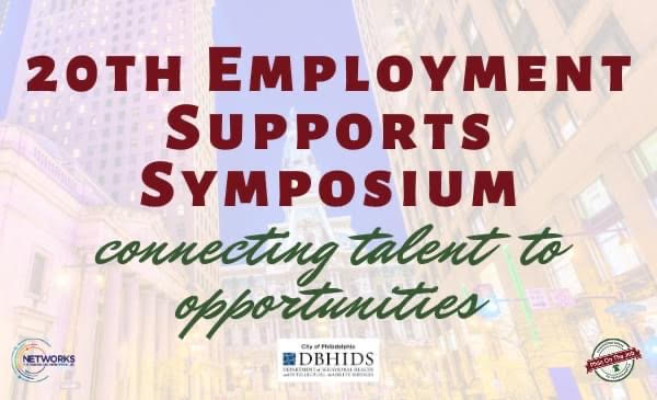 20th Employment Supports Symposium, connecting talent to opportunities. The following logos border the bottom: Networks for Training and Development Inc, DBHIDS, and Phila On The Job.